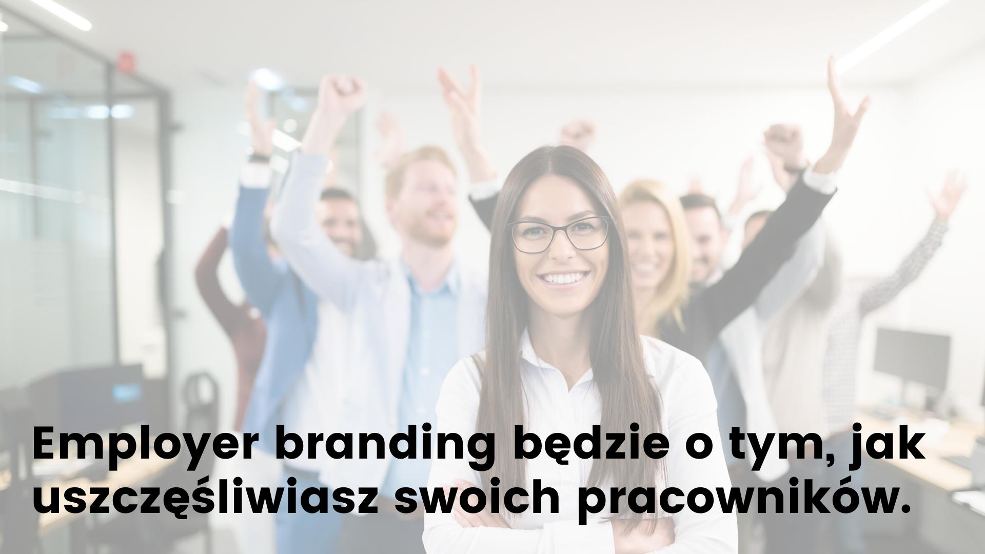 Employer branding będzie o tym, jak uszczęśliwiasz swoich pracowników