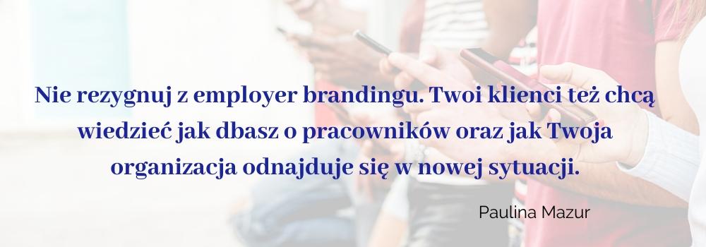 NIe rezygnuj z employer branding. Twoi Klienci też chcą wiedzieć jak dbasz o pracowników oraz jak Twoja organizacja odnajduje się w nowej sytuacji - Paulina Mazur