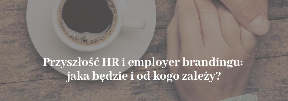 Przyszłość HR i Employer Brandingu jaka będzie i od kogo zależy