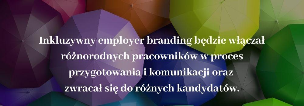 Inkluzywny Employer Branding będzie włączał różnorodnych pracowników w proces przygotowania i komunikacji oraz zwracał się do różnorodnych kandydatów.